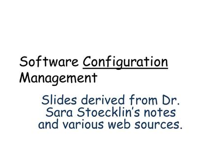 Software Configuration Management Slides derived from Dr. Sara Stoecklin's notes and various web sources.