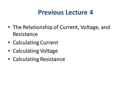 Previous Lecture 4 The Relationship of Current, Voltage, and Resistance Calculating Current Calculating Voltage Calculating Resistance.