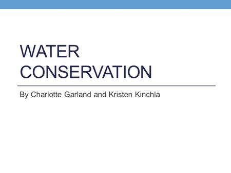 WATER CONSERVATION By Charlotte Garland and Kristen Kinchla.