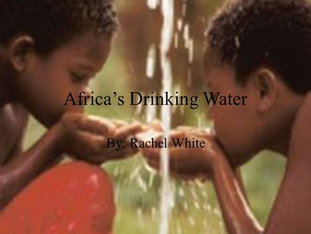 Africa's Drinking Water By: Rachel White. Africa's Quick Water Facts Everyday 4,500 children under the age of five die from water related illness. In.