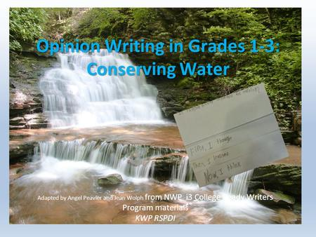 Opinion Writing in Grades 1-3: Conserving Water Adapted by Angel Peavler and Jean Wolph from NWP i3 College Ready Writers Program materials KWP RSPDI.