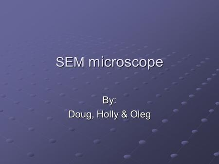 SEM microscope By: Doug, Holly & Oleg. Scanning Electron Microscope vs. Optical Microscope Advantages Continuously variable magnification High resolution.