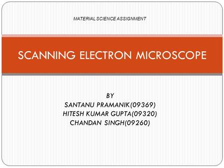 BY SANTANU PRAMANIK(09369) HITESH KUMAR GUPTA(09320) CHANDAN SINGH(09260) SCANNING ELECTRON MICROSCOPE MATERIAL SCIENCE ASSIGNMENT.