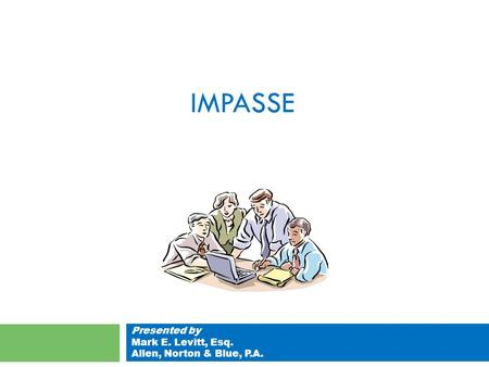 IMPASSE Presented by Mark E. Levitt, Esq. Allen, Norton & Blue, P.A.