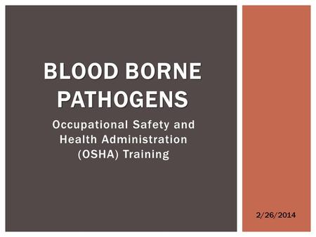 Occupational Safety and Health Administration (OSHA) Training BLOOD BORNE PATHOGENS 2/26/2014.