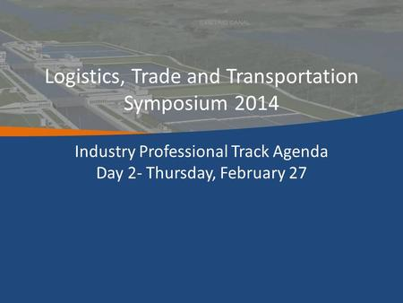 Logistics, Trade and Transportation Symposium 2014 Industry Professional Track Agenda Day 2- Thursday, February 27.