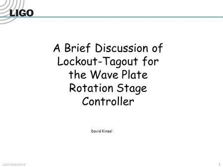 1 LIGO-G1101139-V2 A Brief Discussion of Lockout-Tagout for the Wave Plate Rotation Stage Controller David Kinzel.