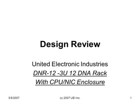 3/5/2007(c) 2007 UEI Inc.1 Design Review United Electronic Industries DNR-12 -3U 12 DNA Rack With CPU/NIC Enclosure.