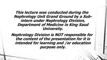 This lecture was conducted during the Nephrology Unit Grand Ground by a Sub- intern under Nephrology Division, Department of Medicine in King Saud University.