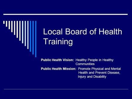 Local Board of Health Training Public Health Vision: Healthy People in Healthy Communities Public Health Mission: Promote Physical and Mental Health and.