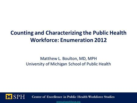 Center of Excellence in Public Health Workforce Studies www.phworkforce.org Counting and Characterizing the Public Health Workforce: Enumeration 2012 Matthew.