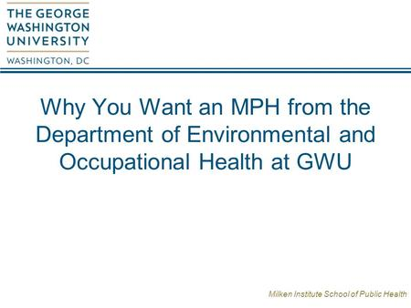 Milken Institute School of Public Health Why You Want an MPH from the Department of Environmental and Occupational Health at GWU.