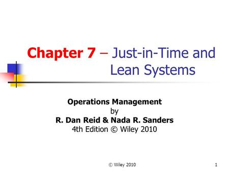 © Wiley 20101 Chapter 7 – Just-in-Time and Lean Systems Operations Management by R. Dan Reid & Nada R. Sanders 4th Edition © Wiley 2010.