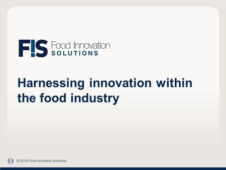 Harnessing innovation within the food industry © 2012 Food Innovation Solutions.