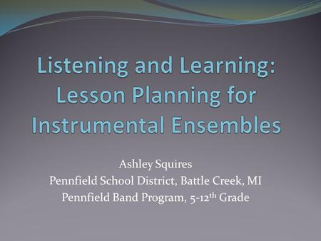 Ashley Squires Pennfield School District, Battle Creek, MI Pennfield Band Program, 5-12 th Grade.