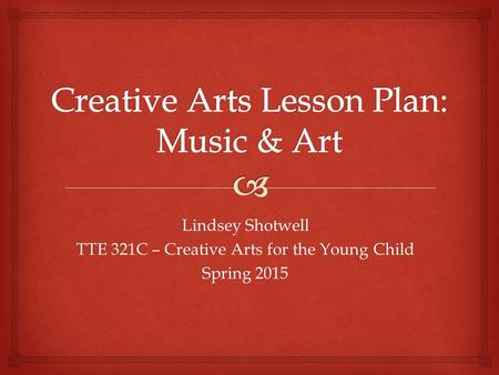 Lindsey Shotwell TTE 321C – Creative Arts for the Young Child Spring 2015.