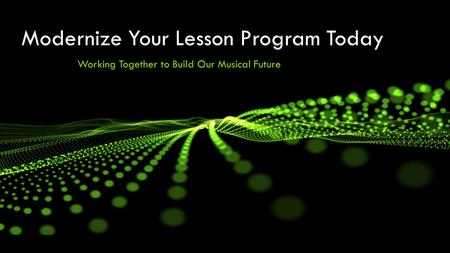 Modernize Your Lesson Program Today Working Together to Build Our Musical Future.
