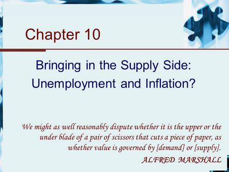 Chapter 10 Bringing in the Supply Side: Unemployment and Inflation? We might as well reasonably dispute whether it is the upper or the under blade of a.