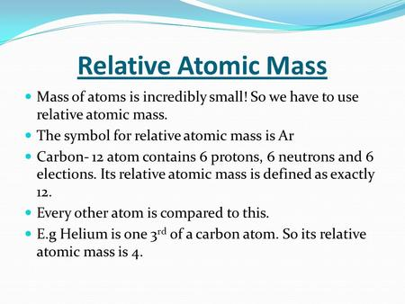 Relative Atomic Mass Mass of atoms is incredibly small! So we have to use relative atomic mass. The symbol for relative atomic mass is Ar Carbon- 12 atom.