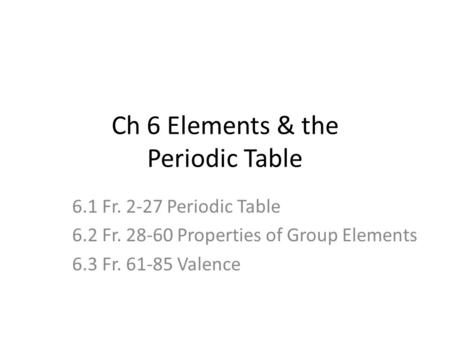 Ch 6 Elements & the Periodic Table 6.1 Fr. 2-27 Periodic Table 6.2 Fr. 28-60 Properties of Group Elements 6.3 Fr. 61-85 Valence.