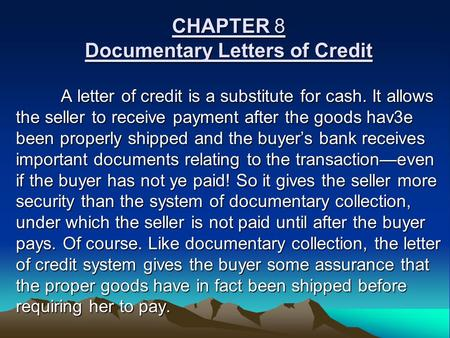 CHAPTER 8 Documentary Letters of Credit A letter of credit is a substitute for cash. It allows the seller to receive payment after the goods hav3e been.