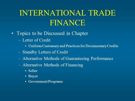 INTERNATIONAL TRADE FINANCE Topics to be Discussed in Chapter –Letter of Credit Uniform Customary and Practices for Documentary Credits –Standby Letters.