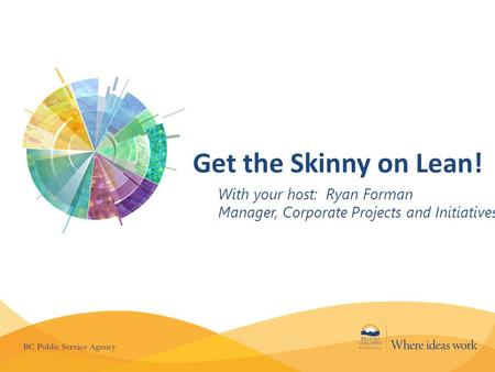 Get the Skinny on Lean! With your host: Ryan Forman Manager, Corporate Projects and Initiatives.