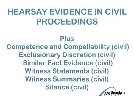 HEARSAY EVIDENCE IN CIVIL PROCEEDINGS Plus Competence and Compellability (civil) Exclusionary Discretion (civil) Similar Fact Evidence (civil) Witness.