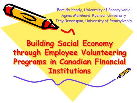 Building Social Economy through Employee Volunteering Programs in Canadian Financial Institutions Femida Handy, University of Pennsylvania Agnes Meinhard,