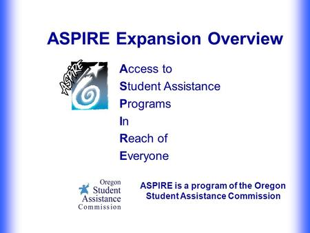 ASPIRE Expansion Overview Access to Student Assistance Programs In Reach of Everyone ASPIRE is a program of the Oregon Student Assistance Commission.