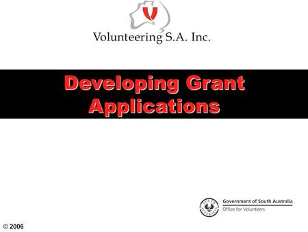 Developing Grant Applications © 2006. Objectives Identify your organisation's aims, objectives, strategic and financial plans Research and consult to.