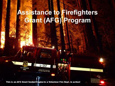 Assistance to Firefighters Grant (AFG) Program 1 This is an AFG Grant funded Engine to a Volunteer Fire Dept. in action!