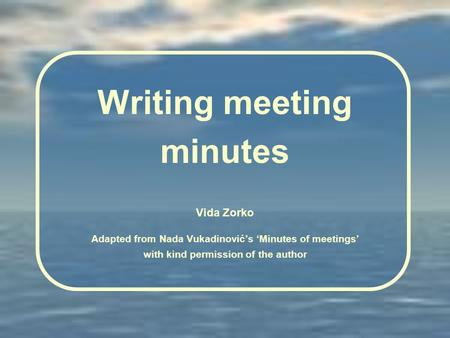Writing meeting minutes Vida Zorko Adapted from Nada Vukadinović's 'Minutes of meetings' with kind permission of the author.