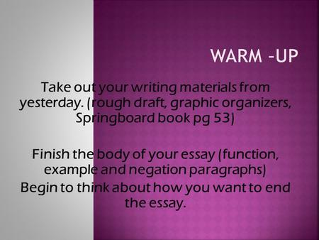 Take out your writing materials from yesterday. (rough draft, graphic organizers, Springboard book pg 53) Finish the body of your essay (function, example.