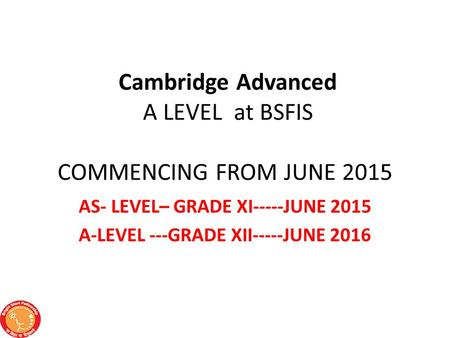 Cambridge Advanced A LEVEL at BSFIS COMMENCING FROM JUNE 2015 AS- LEVEL– GRADE XI-----JUNE 2015 A-LEVEL ---GRADE XII-----JUNE 2016.
