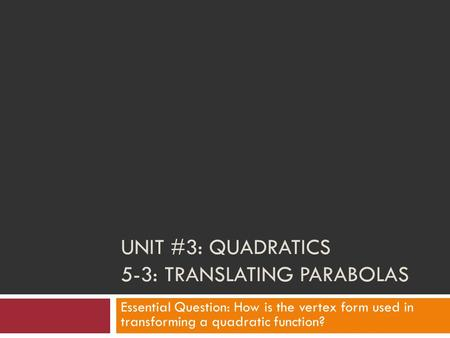 UNIT #3: QUADRATICS 5-3: TRANSLATING PARABOLAS Essential Question: How is the vertex form used in transforming a quadratic function?