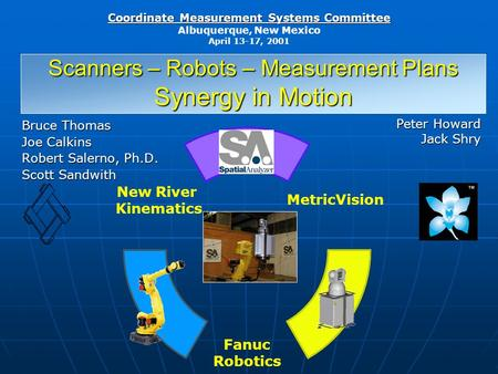 Coordinate Measurement Systems Committee Albuquerque, New Mexico April 13-17, 2001 Scanners – Robots – Measurement Plans Synergy in Motion Bruce Thomas.