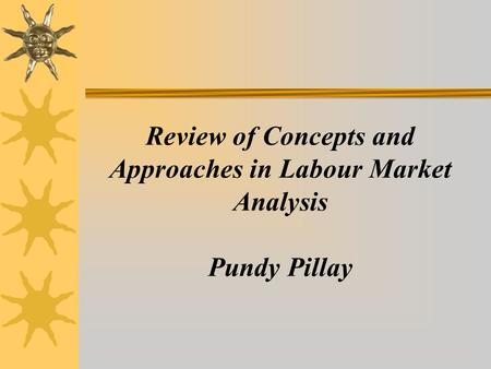 Review of Concepts and Approaches in Labour Market Analysis Pundy Pillay.