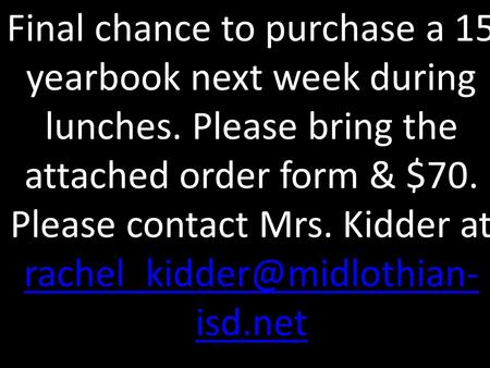 Final chance to purchase a 15 yearbook next week during lunches. Please bring the attached order form & $70. Please contact Mrs. Kidder at