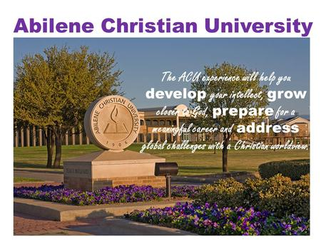 Abilene Christian University The ACU experience will help you develop your intellect, grow closer to God, prepare for a meaningful career and address global.