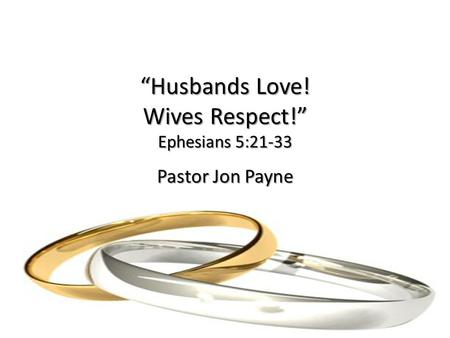 """Husbands Love! Wives Respect!"" Ephesians 5:21-33 Pastor Jon Payne."