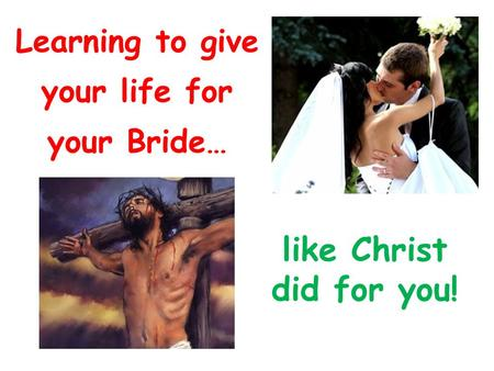 Learning to give your life for your Bride… like Christ did for you!