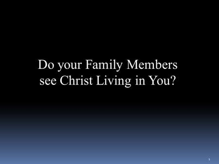 Do your Family Members see Christ Living in You? We look forward to your lesson on the connection between Jesus living in us and as connected to our family.