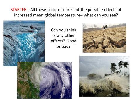 STARTER - All these picture represent the possible effects of increased mean global temperature– what can you see? Can you think of any other effects?