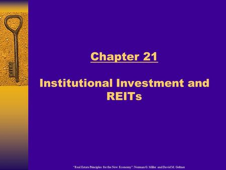 """Real Estate Principles for the New Economy"": Norman G. Miller and David M. Geltner Chapter 21 Institutional Investment and REITs."