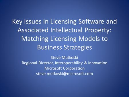 Key Issues in Licensing Software and Associated Intellectual Property: Matching Licensing Models to Business Strategies Steve Mutkoski Regional Director,