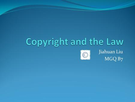 Jiahuan Liu MGQ B7. Definition A copyright provides legal protection to a written or an artistic work Protected work may include images, symbols, novels,