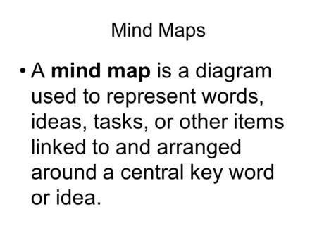 Mind Maps A mind map is a diagram used to represent words, ideas, tasks, or other items linked to and arranged around a central key word or idea.