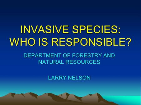 INVASIVE SPECIES: WHO IS RESPONSIBLE? DEPARTMENT OF FORESTRY AND NATURAL RESOURCES LARRY NELSON.
