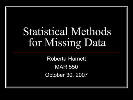 Statistical Methods for Missing Data Roberta Harnett MAR 550 October 30, 2007.